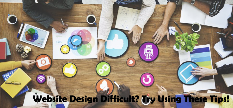 Website Design Difficult? Try Using These Tips!